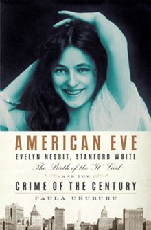 """American Eve: Evelyn Nesbit, Stanford White, the Birth of the """"It"""" Girl, and the Crime of the Century by Paula Uruburu."""