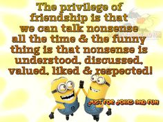The privilege of friendship is we can talk nonsense all the time & the funny thing is that nonsense is understood, discussed, valued, liked and respected!