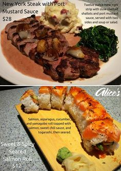 Tonight's Specials in Alice's  New York Steak with Port Mustard Sauce $28 Twelve ounce New York strip with slow roasted shallots and port mustard sauce served with two sides and soup or salad.  Sweet & Spicy Seared Salmon Roll $12 Salmon asparagus cucumber and yamagobo roll topped with salmon sweet chili sauce and togarashi then seared.