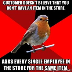 customer Doesn't beleive that you don't have an item in the store. Asks every single employee in the store for the same item. | Retail Robin