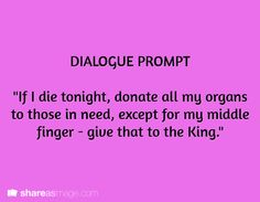 """Dialogue -- """"if I die tonight, donate all my organs to those in need, except for my middle finger - give that to the King"""""""