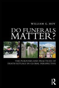 Bill Hoy's new book, Do Funerals Matter? The Purposes and Practices of Death Rituals in Global Perspective