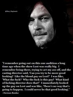 "Anyone who asks Norman Reedus to be simply ""more good-looking"" has missed the entire idea of who Norman Reedus is, and clearly would never understand it or him."