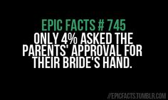 im glad to know my fiance falls in the 4%...not only did he ask my mom and step dad , but my real dad. Also told my family and everything. Everyone knew except me -__- lol but it was sooo worth it. (Step Son Brother)