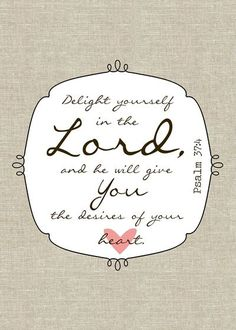 Delight yourself in the Lord and He will give you the desires of your heart. Psalm 37:4