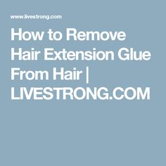 How to Remove Hair Extension Glue From Hair | LIVESTRONG.COM