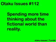 This isn't just an otaku issue - it's a writer's issue as well. And that's how it happens to me.