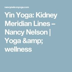 Yin Yoga: Kidney Meridian Lines – Nancy Nelson | Yoga & wellness