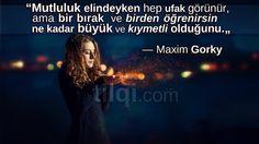 """""""Mutluluk elindeyken hep ufak görünür, ama bir bırak ve birden öğrenirsin ne kadar büyük ve kıymetli olduğunu."""" — Maxim Gorky"""