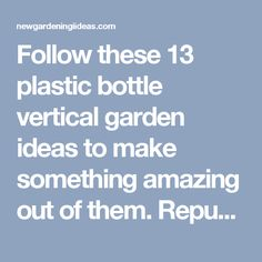 Follow these 13 plastic bottle vertical garden ideas to make something amazing out of them. Repurpose those old bottles, which you usually throw away to grow your favorite plants either indoor or outdoor and help to save our environment. Here are 13 inspiring plastic bottle vertical garden ideas to make a vertical soda bottle garden and these ideas will definitely interest you if you are a creative person, DIY lover and love to recycle. - New Gardening Ideas
