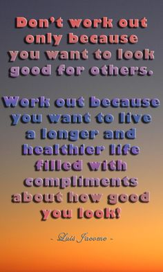 """""""Don't work out only because you want to look good for others..."""" By Luis Jacome."""