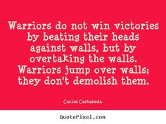 Carlos Castaneda Quotes - Warriors do not win victories by beating their heads against walls, but by overtaking the walls. Warriors jump over walls; they don't demolish them.