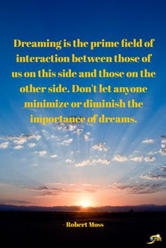 """""""Dreaming is the prime field of interaction between those of us on this side and those on the other side. Don't let anyone minimize or diminish the importance of dreams."""" - Robert Moss http://theshiftnetwork.com/?utm_source=pinterest&utm_medium=social&utm_campaign=quote"""