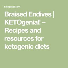 Braised Endives | KETOgenial! – Recipes and resources for ketogenic ...