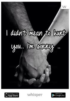 I didn't mean to hurt you.. I'm sorry ..