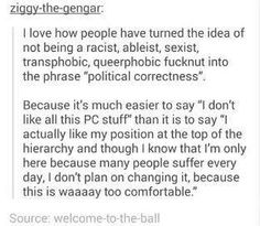"I love how people have turned the idea of not being a racist, ableist, sexist, transphobic, queerphobic fucknut into the phrase ""political correctness"". Because it's much easier to say ""I don't like all this PC stuff"" than it is to say ""I actually like my position at the top of the hierarchy and though I know that I'm only here because many people suffer every day, I don't plan on changing it, because this is waaaay too comfortable."""
