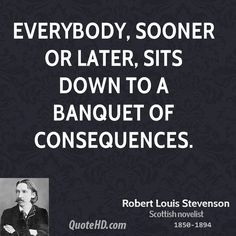 robert lewis stevenson banquet consequences   Everybody, sooner or later, sits down to a banquet of consequences.
