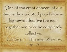 One of the great dangers of our time is the uprooted population in big towns, they live too near together and become completely collective. ~Carl Jung, ETH Lecture 10Nov1939, Page 179.