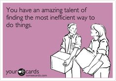 You have an amazing talent of finding the most inefficient way to do things.