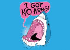 My notorious I Got No Arms shirt, featuring a Shark explaining why he's so angry. Available on Threadless!
