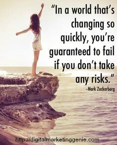 In a world that's changing so quickly, you're guaranteed to fail if you don't take any risks.