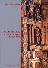 Lucas Mitata : un escultor singular, h. 1525-1598 / Alba Rebollar Antúnez Publication [Valladolid] : Universidad de Valladolid, D.L. 2016