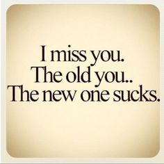 I miss you. the old you. the new one sucks. #love #quote