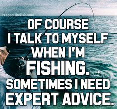 Of course I talk to myself when I'm fishing. Sometimes I need expert advice. This is an original fishing post by Respect the Fish. You are welcome to repost, but please do not alter the image in any way. Find other spankin' fresh fishing posts delivered daily by Respect the Fish by following us on Facebook.