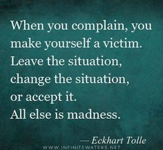When you complain, you make yourself a victim. Leave the situation, change the situation, or accept it. All else is madness. - Eckhart Tolle