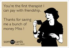You're the first therapist I can pay with friendship.. Thanks for saving me a bunch of money Miss !