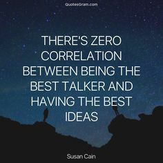 "Quote of The Day ""There's zero correlation between being the best talker and having the best ideas."" - Susan Cain http://lnk.al/2H1h"