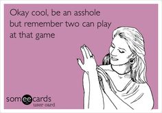 Funny Confession Ecard: Okay cool, be an asshole but remember two can play at that game.