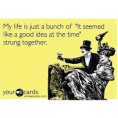 a lot of my life was lived that way LOL and I don't regret a single minuet!