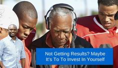 Not Getting Results? Maybe It's To To Invest In Yourself