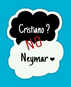 Cristiano? i really hate him but neymar i will die for him