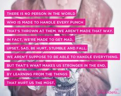 There is no person in the world who is made to handle every punch that's thrown at them. We aren't made that way. In fact, we're made to get mad, upset, sad, be hurt, stumble and fall. We aren't suppose to be able to handle everything. But that's what makes us stronger in the end, by learning from the things that hurt us the most.  ~Unknown
