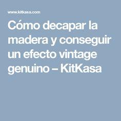Cómo decapar la madera y conseguir un efecto vintage genuino – KitKasa