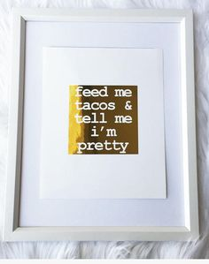 Feed Me Tacos and Tell Me I'm Pretty gold foil print