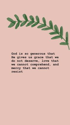 God is so generous that He gives us grace that we do not deserve, love that we cannot comprehend, and mercy that we cannot resist.