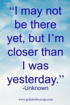"""""""I may not be there yet, but I'm closer than I was yesterday."""""""