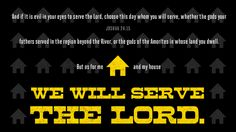 And if it is evil in your eyes to serve the LORD, choose this day whom you will serve … But as for me and my house, we will serve the LORD. —Joshua 24:15