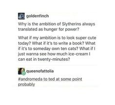 "I like the idea of slytherins in the great hall being like ""I bet I can fit four slices of treacle tart in my mouth at once"" and having stupid food challenges because they're ambitious like that"