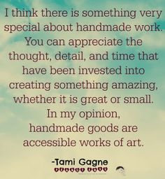 """I think there is something very special about handmade work. You can appreciate the thought, detail, and time that have been invested into creating something amazing, whether it is great or small.  In my opinion, handmade goods are accessible works of art."" art quote"