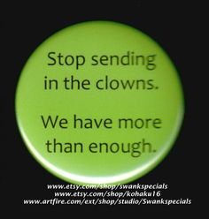 Stop sending in the clowns.  We have more than by SwankSpecials