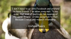I don't need to go onto Facebook and pretend to have friends I've never even met. To my mind, that kind of destroys the meaning of the word 'friend.' I take exception to that. Because I value and respect friendship.      #Friendship #FriendshipQuotes #quote #quotes