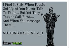 I Find It Silly When PeopleGet Upset You Never TalkTo Them... But Yet TheyText or Call First....And When You Message Them.....NOTHING HAPPENS  o_Oa