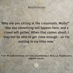 Anachronism 'Why are you sitting at the crossroads, Mulla?' 'One day something will happen here, and a crowd will gather. When that comes about, I may not be able to get close enough – so I'm putting in my time now.' The Pleasantries of the Incredible Mulla Nasrudin Now available in all formats and free online version: http://idriesshahfoundation.org/books/the-pleasantries-of-the-incredible-mulla-nasrudin/