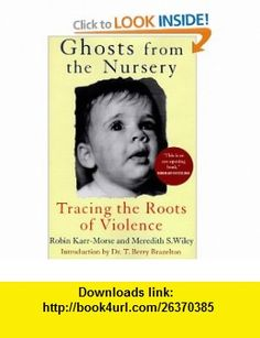 Ghosts from the Nursery Tracing the Roots of Violence (9780871137036) Robin Karr-Morse, Meredith S. Wiley, T. Berry Brazelton , ISBN-10: 0871137038  , ISBN-13: 978-0871137036 ,  , tutorials , pdf , ebook , torrent , downloads , rapidshare , filesonic , hotfile , megaupload , fileserve