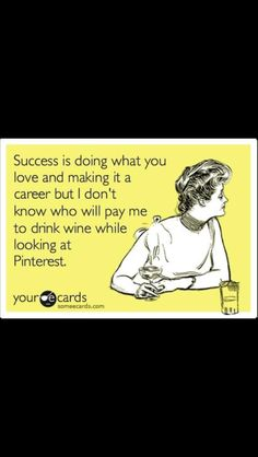 I don't know who will pay me to drink wine while looking at Pinterest.