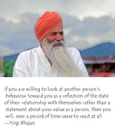 If you are willing to look at another person's behavior toward you as a reflection of the state of their relationship with themselves rather than a statement about your value as a person, then you will, over a period of time cease to react at all. Kundalini Yoga, Pranayama, Yogi Bhajan Quotes, In Vino Veritas, Good Advice, Chakras, Ayurveda, Counseling, Wise Words